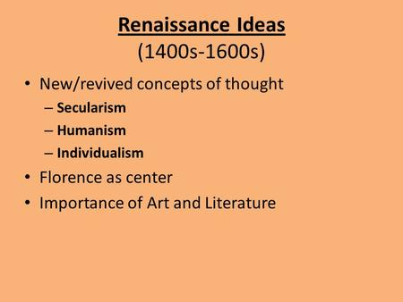 Renaissance Ideas (1400s-1600s) New/revived concepts of thought – Secularism – Humanism – Individualism Florence as center Importance of Art and Literature.