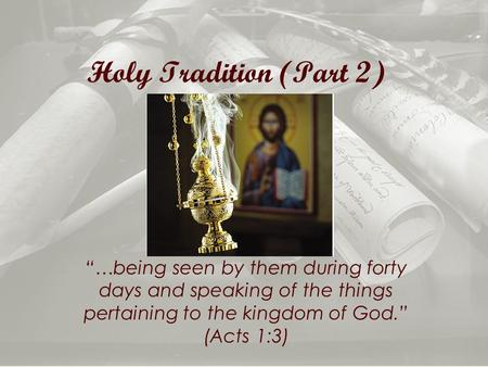 "Holy Tradition (Part 2) ""…being seen by them during forty days and speaking of the things pertaining to the kingdom of God."" (Acts 1:3)"