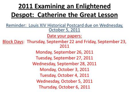 2011 Examining an Enlightened Despot: Catherine the Great Lesson Reminder: Louis XIV Historical Postcard due on Wednesday, October 5, 2011 Date your papers: