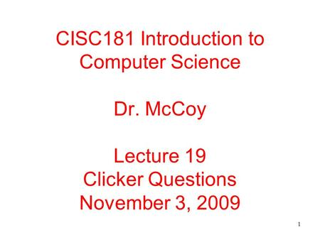 1 CISC181 Introduction to Computer Science Dr. McCoy Lecture 19 Clicker Questions November 3, 2009.