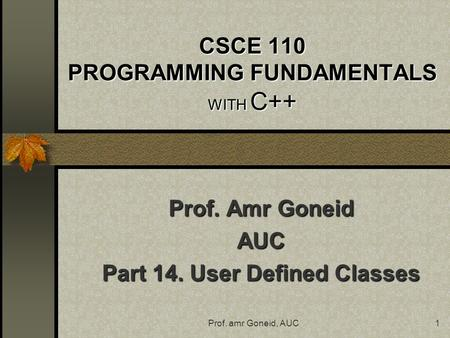 Prof. amr Goneid, AUC1 CSCE 110 PROGRAMMING FUNDAMENTALS WITH C++ Prof. Amr Goneid AUC Part 14. User Defined Classes.