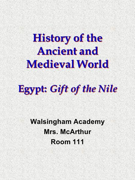 History of the Ancient and Medieval World Egypt: Gift of the Nile Walsingham Academy Mrs. McArthur Room 111.