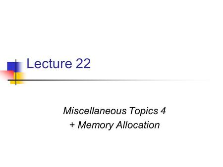 Lecture 22 Miscellaneous Topics 4 + Memory Allocation.