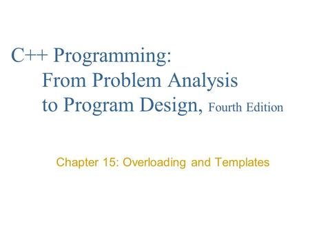 C++ Programming: From Problem Analysis to Program Design, Fourth Edition Chapter 15: Overloading and Templates.