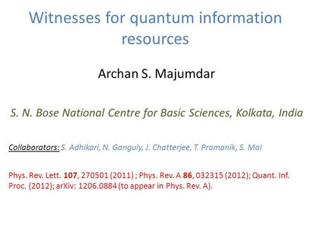 Witnesses for quantum information resources Archan S. Majumdar S. N. Bose National Centre for Basic Sciences, Kolkata, India Collaborators: S. Adhikari,