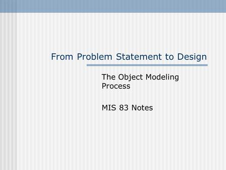 From Problem Statement to Design The Object Modeling Process MIS 83 Notes.