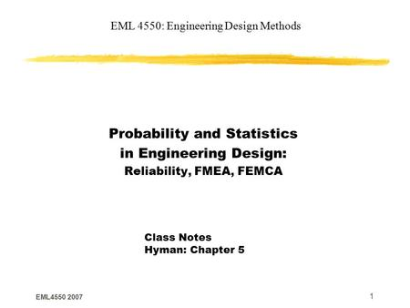EML4550 2007 1 EML 4550: Engineering Design Methods Probability and Statistics in Engineering Design: Reliability, FMEA, FEMCA Class Notes Hyman: Chapter.
