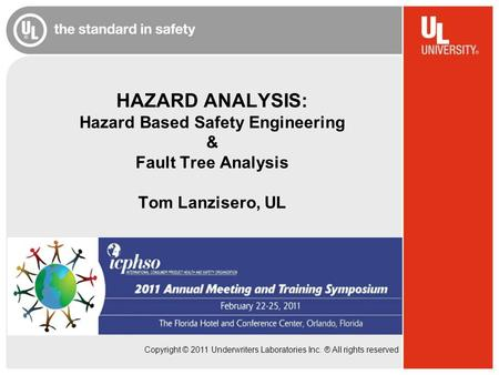 Copyright © 2011 Underwriters Laboratories Inc. ® All rights reserved HAZARD ANALYSIS: Hazard Based Safety Engineering & Fault Tree Analysis Tom Lanzisero,