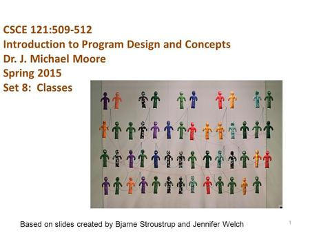 CSCE 121:509-512 Introduction to Program Design and Concepts Dr. J. Michael Moore Spring 2015 Set 8: Classes 1 Based on slides created by Bjarne Stroustrup.