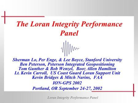 Loran Integrity Performance Panel The Loran Integrity Performance Panel Sherman Lo, Per Enge, & Lee Boyce, Stanford University Ben Peterson, Peterson Integrated.