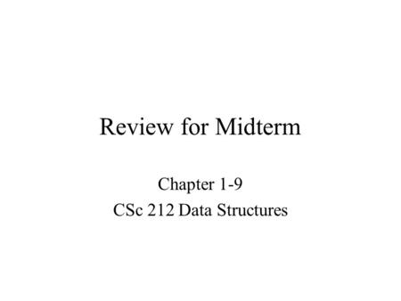 Review for Midterm Chapter 1-9 CSc 212 Data Structures.