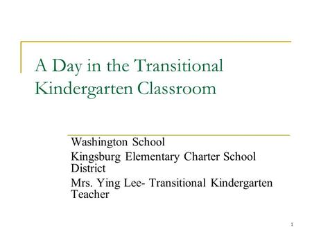 A Day in the Transitional Kindergarten Classroom Washington School Kingsburg Elementary Charter School District Mrs. Ying Lee- Transitional Kindergarten.