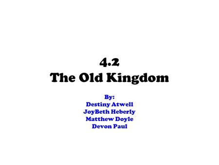 4.2 The Old Kingdom By: Destiny Atwell JoyBeth Heberly Matthew Doyle Devon Paul.