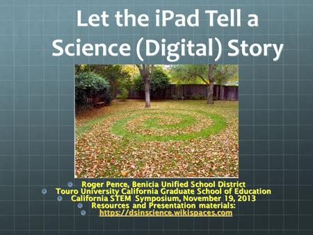 Let the iPad Tell a Science (Digital) Story Roger Pence, Benicia Unified School District Touro University California Graduate School of Education California.