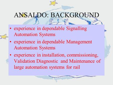 ANSALDO: BACKGROUND experience in dependable Signalling Automation Systems experience in dependable Management Automation Systems experience in installation,