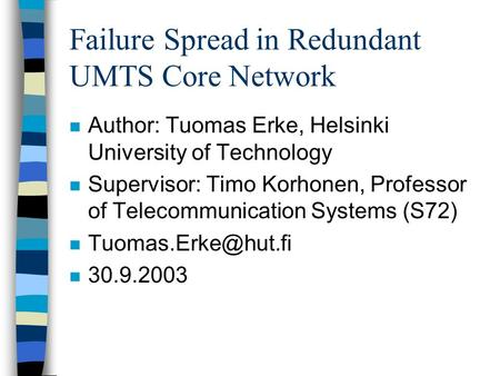 Failure Spread in Redundant UMTS Core Network n Author: Tuomas Erke, Helsinki University of Technology n Supervisor: Timo Korhonen, Professor of Telecommunication.