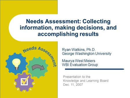 Needs Assessment: Collecting information, making decisions, and accomplishing results Ryan Watkins, Ph.D. George Washington University Maurya West Meiers.