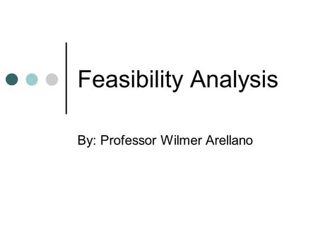 Feasibility Analysis By: Professor Wilmer Arellano.