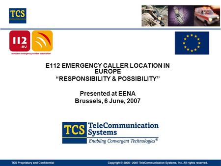 "E112 EMERGENCY CALLER LOCATION IN EUROPE ""RESPONSIBILITY & POSSIBILITY"" Presented at EENA Brussels, 6 June, 2007."