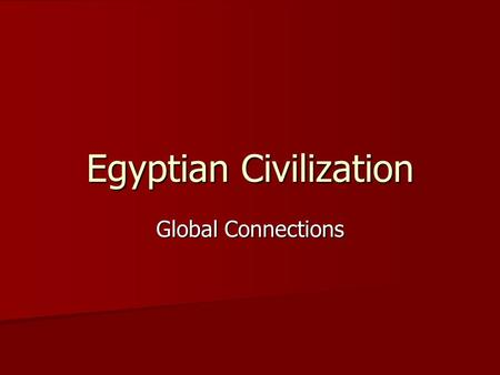Egyptian Civilization Global Connections. Impact of Geography Nile River Nile River –Details –Divides Egypt –Advantages  Transport  Flooding (soil)