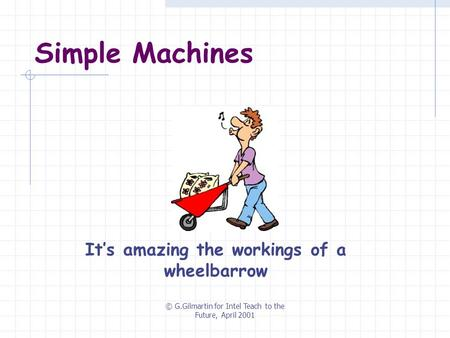 © G.Gilmartin for Intel Teach to the Future, April 2001 Simple Machines It's amazing the workings of a wheelbarrow.
