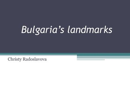 Bulgaria's landmarks Christy Radoslavova. Bulgaria is an ancient country with a millenial history and inconstan traditions. Located at the crossroads,