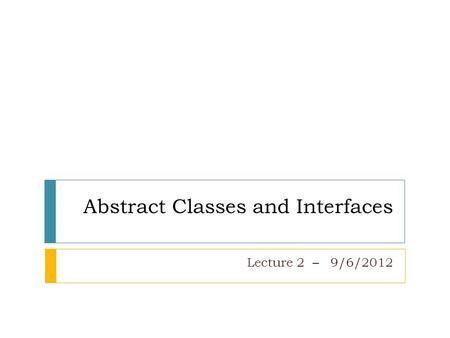 Abstract Classes and Interfaces Lecture 2 – 9/6/2012.