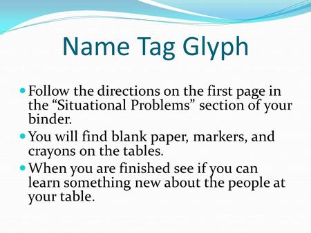 "Name Tag Glyph Follow the directions on the first page in the ""Situational Problems"" section of your binder. You will find blank paper, markers, and crayons."