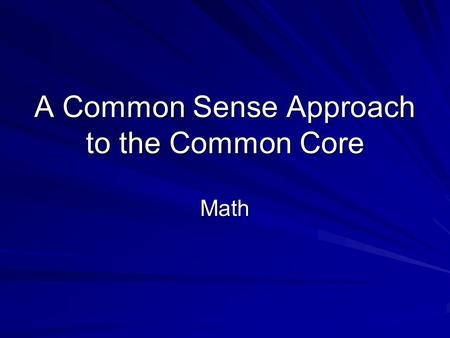 A Common Sense Approach to the Common Core Math Math teaches us more than just content Standards for Mathematical Practice Make sense of problems and.