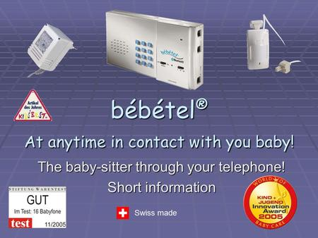 bébétel® At anytime in contact with you baby! The baby-sitter through your telephone! Short information Swiss made.