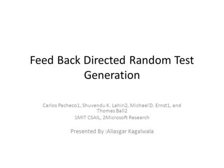 Feed Back Directed Random Test Generation Carlos Pacheco1, Shuvendu K. Lahiri2, Michael D. Ernst1, and Thomas Ball2 1MIT CSAIL, 2Microsoft Research Presented.