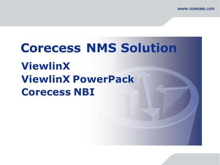 Simply Connecting the World Corecess NMS Solution ViewlinX ViewlinX PowerPack Corecess NBI.