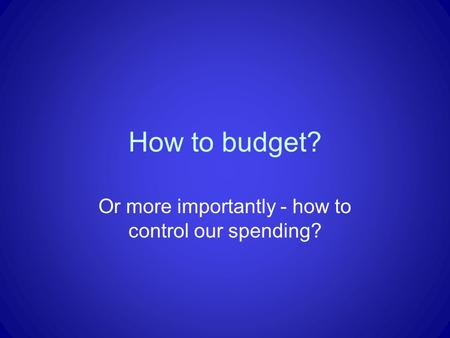 How to budget? Or more importantly - how to control our spending?