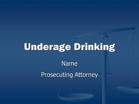 Underage Drinking Name Prosecuting Attorney. Underage Drinking Underage Drinking Is A Problem! Alcohol related tragedies are the #1 cause of death for.