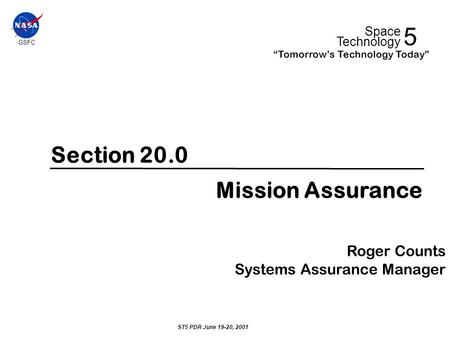 "Section 20.0 Mission Assurance Roger Counts Systems Assurance Manager ST5 PDR June 19-20, 2001 GSFC 5 Space Technology ""Tomorrow's Technology Today"""