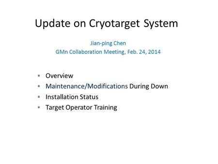 Update on Cryotarget System Jian-ping Chen GMn Collaboration Meeting, Feb. 24, 2014  Overview  Maintenance/Modifications During Down  Installation Status.