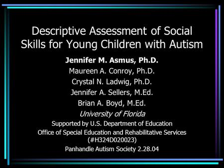 Descriptive Assessment of Social Skills for Young Children with Autism Jennifer M. Asmus, Ph.D. Maureen A. Conroy, Ph.D. Crystal N. Ladwig, Ph.D. Jennifer.