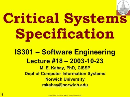 1 Copyright © 2003 M. E. Kabay. All rights reserved. Critical Systems Specification IS301 – Software Engineering Lecture #18 – 2003-10-23 M. E. Kabay,