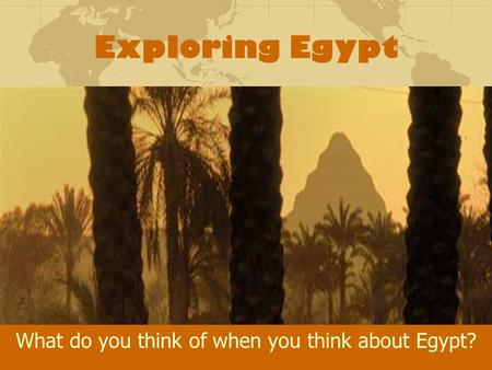 Exploring Egypt What do you think of when you think about Egypt?
