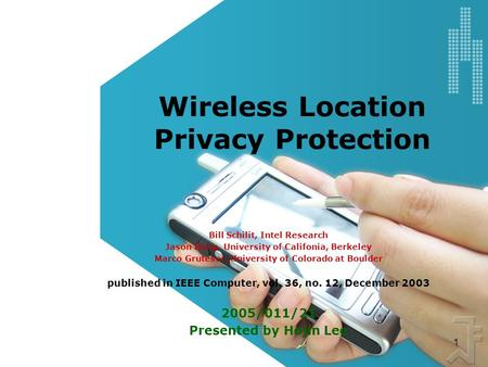 1 Wireless Location Privacy Protection Bill Schilit, Intel Research Jason Hong, University of Califonia, Berkeley Marco Gruteser, University of Colorado.