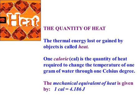 THE QUANTITY OF HEAT The thermal energy lost or gained by objects is called heat. One calorie (cal) is the quantity of heat required to change the temperature.