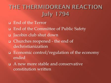  End of the Terror  End of the Committee of Public Safety  Jacobin club shut down  Churches reopened - the end of dechristianization  Economic control/regulation.