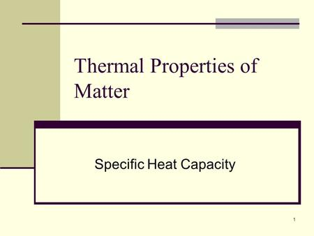 1 Thermal Properties of Matter Specific Heat Capacity.