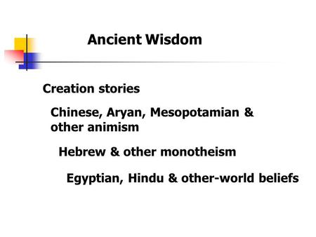 Ancient Wisdom Creation stories Chinese, Aryan, Mesopotamian & other animism Egyptian, Hindu & other-world beliefs Hebrew & other monotheism.
