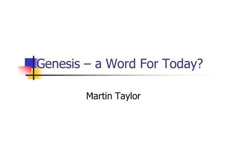 Genesis – a Word For Today? Martin Taylor. All Scripture is God-breathed 2 Tim 3:16 All Scripture is God-breathed, and is useful for teaching, rebuking,