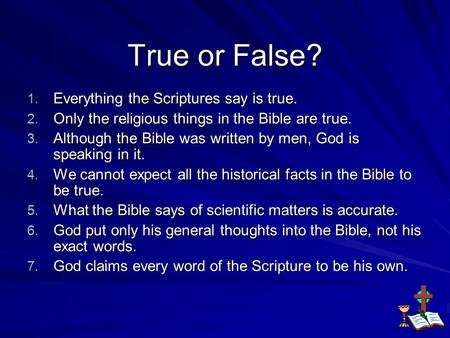 True or False? 1. Everything the Scriptures say is true. 2. Only the religious things in the Bible are true. 3. Although the Bible was written by men,