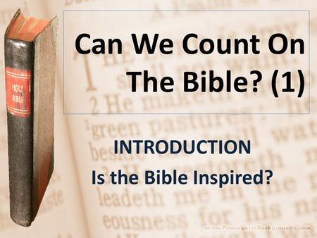 Can We Count On The Bible? (1) INTRODUCTION Is the Bible Inspired?