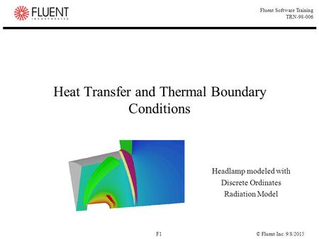 © Fluent Inc. 9/8/2015F1 Fluent Software Training TRN-98-006 Heat Transfer and Thermal Boundary Conditions Headlamp modeled with Discrete Ordinates Radiation.