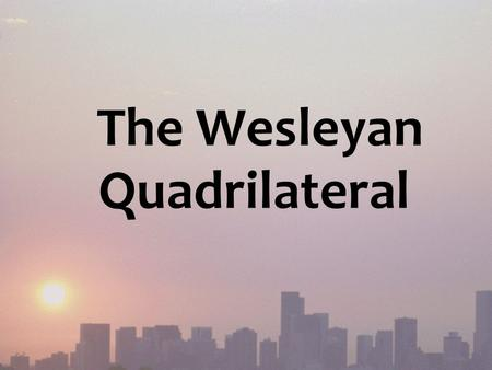 The Wesleyan Quadrilateral. Key worldview question – What is our basis of authority? In the Christian worldview: The Bible as historically interpreted.