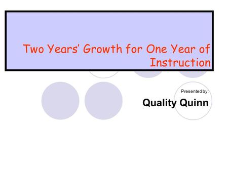 Two Years' Growth for One Year of Instruction Presented by: Quality Quinn.